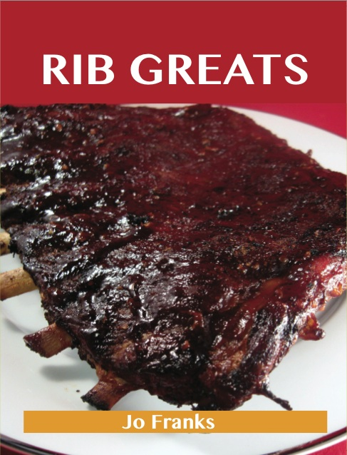 Rib Greats: Delicious Rib Recipes, The Top 75 Rib Recipes