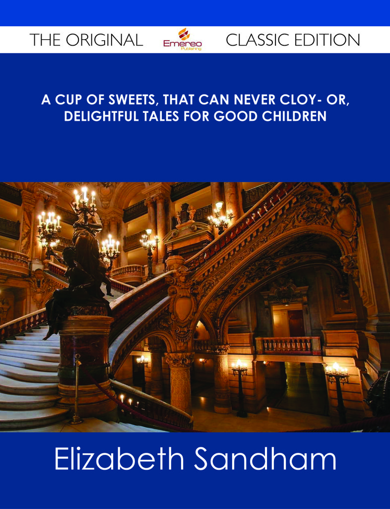 A cup of sweets, that can never cloy- or, delightful tales for good children - The Original Classic Edition