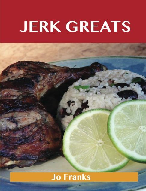 Jerk Greats: Delicious Jerk Recipes, The Top 46 Jerk Recipes