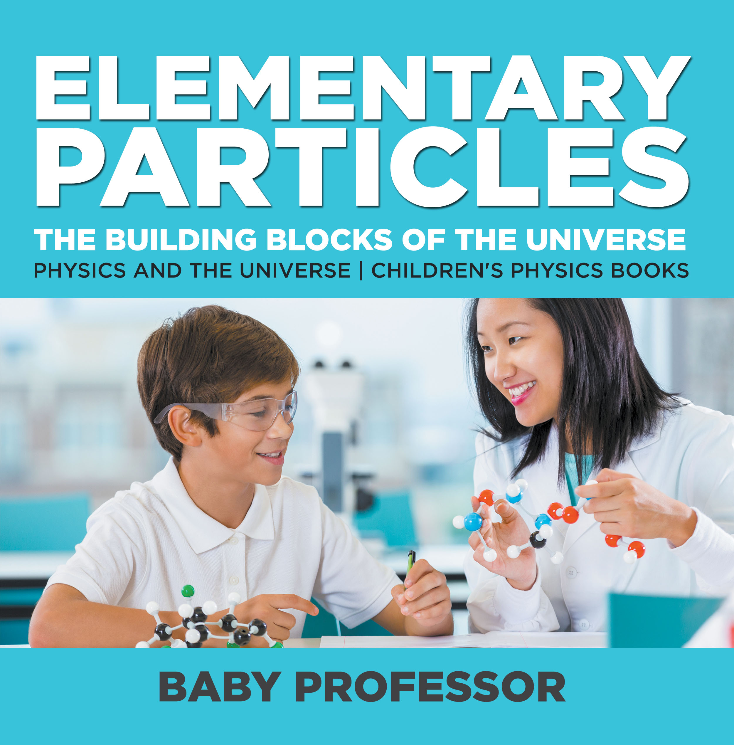 Elementary Particles : The Building Blocks of the Universe - Physics and the Universe / Children's Physics Books