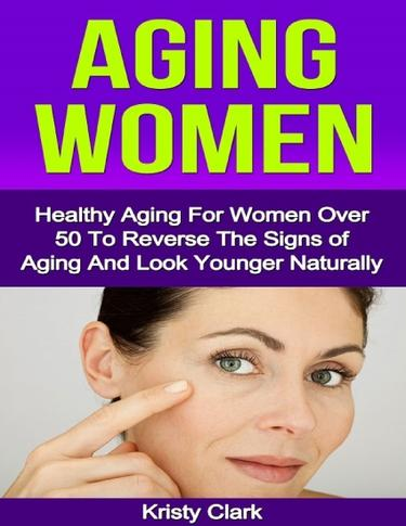 Aging Women - Healthy Aging for Women Over 50 to Reverse the Signs of Aging and Look Younger Naturally.