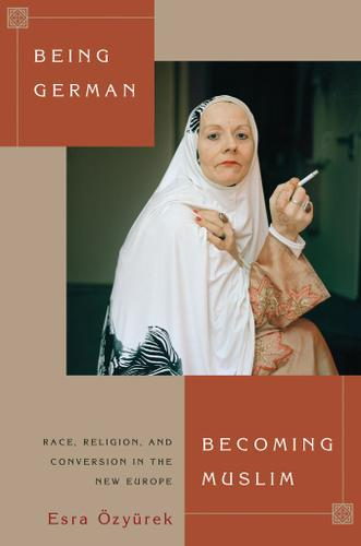 Being German, Becoming Muslim: Race, Religion, and Conversion in the New Europe