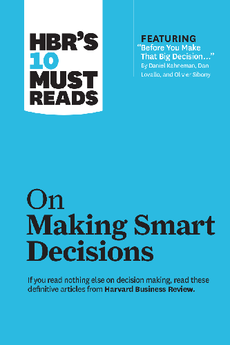"HBR's 10 Must Reads on Making Smart Decisions (with featured article ""Before You Make That Big Decision..."" by Daniel Kahnema..."