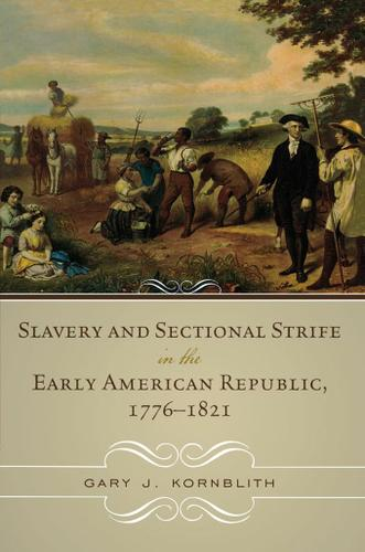 Slavery and Sectional Strife in the Early American Republic, 1776–1821